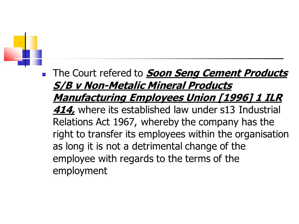 The Court refered to Soon Seng Cement Products S/B v Non-Metalic Mineral Products Manufacturing Employees Union [1996] 1 ILR 414, where its established law under s13 Industrial Relations Act 1967, whereby the company has the right to transfer its employees within the organisation as long it is not a detrimental change of the employee with regards to the terms of the employment